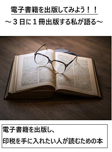 電子書籍を出版してみよう!!~3日に1冊出版する私が語る~: 電子書籍を出版し、印税を手に入れたい人が読むための本 (翔太)
