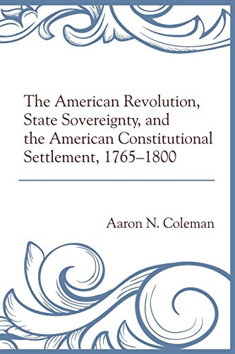 Download The American Revolution, State Sovereignty, and the American Constitutional Settlement, 1765-1800 1498500641