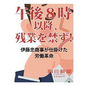 午後8時以降、残業を禁ず! 伊藤忠商事が仕掛けた労働革命 (朝日新聞デジタルSELECT)