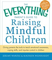 The Everything Parent's Guide to Raising Mindful Children: Giving Parents the Tools to Teach Emotional Awareness, Coping Skills, and Impulse Control in Children (Everything®)
