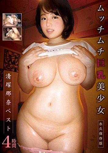 清塚那奈ベスト4時間 ムッチムチ巨乳美少女 永久保存版 [DVD]