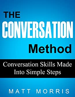 CONVERSATION: The Conversation Method - Conversation Skills Made Into Simple Steps (How To Talk To Anyone and Improve Your Social Skills) by [Morris, Matt]