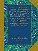 Alexander Pope; Notes Towards a Bibliography of Early Editions of His Writings: A Catalogue of Marshall C. Lefferts's Great Collection of First and Later Editions of the Works of Alexander Pope, with the Autograph Manuscript of an Essay On Man