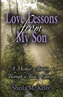 Love Lessons from My Son: A Mother's Journey Through a Teen's Cancer