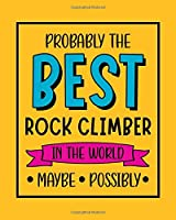 Probably the Best Rock Climber In the World. Maybe. Possibly.: Rock Climbing Gift for People Who Love to Rock Climb - Funny Saying on Bright and Bold Cover Design - Blank Lined Journal or Notebook