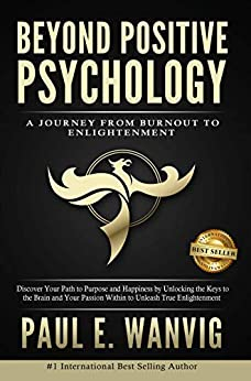 Beyond Positive Psychology: A Journey From Burnout to Enlightenment by [Wanvig, Paul E.]