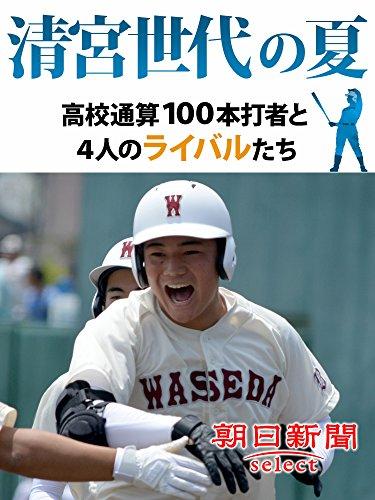 清宮世代の夏 高校通算100本打者と4人のライバルたち (朝日新聞デジタルSELECT)