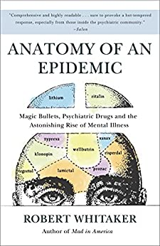 Anatomy of an Epidemic: Magic Bullets, Psychiatric Drugs, and the Astonishing Rise of Mental Illness in America by [Whitaker, Robert]