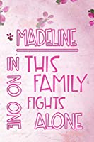 MADELINE In This Family No One Fights Alone: Personalized Name Notebook/Journal Gift For Women Fighting Health Issues. Illness Survivor / Fighter Gift for the Warrior in your life | Writing Poetry, Diary, Gratitude, Daily or Dream Journal.