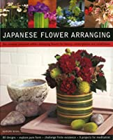 Japanese Flower Arranging: The Universe Contained Within:  Displaying Flowers for Beauty, Contemplation and Mindfulness