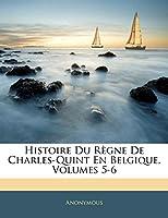 Histoire Du Regne de Charles-Quint En Belgique, Volumes 5-6