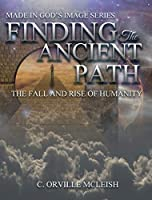 Finding the Ancient Path: The Fall And Rise Of Humanity (Made in God's Image)