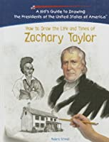 How To Draw The Life And Times Of Zachary Taylor (KID'S GUIDE TO DRAWING THE PRESIDENTS OF THE UNITED STATES OF AMERICA)