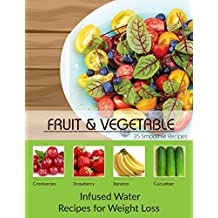 Fruit and Vegetable : Infused Water Recipes For Weight Loss (Healthy Food,Weight Loss,Diet,Fitness)