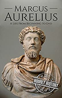 Marcus Aurelius: A Life From Beginning to End by [History, Hourly]