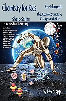 Chemistry for Kids, The Atomic Structure: Charges and Mass (Sharp Series, Chemistry Book 1) by [Sharp, Lex]