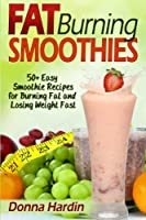 Fat Burning Smoothies: Easy Smoothie Recipes for Burning Fat and Losing Weight Fast