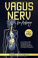 Vagus Nerv fuer Anfaenger: Alles was Du ueber das Potential und die Bedeutung des Selbstheilungsnervs fuer die Gesundheit des Menschen wissen musst  Inklusive Tipps und Uebungen zur Aktivierung des Nervus Vagus