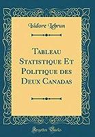Tableau Statistique Et Politique Des Deux Canadas (Classic Reprint)