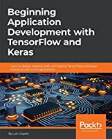 Beginning Application Development with TensorFlow and Keras: Learn to design, develop, train, and deploy TensorFlow and Keras models as real-world applications