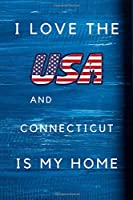 I Love The USA AndConnecticut Is My Home: My Favorite State Connecticut Birthday Gift Journal / United States Notebook / Diary Quote (6 x 9 - 110 Blank Lined Pages)