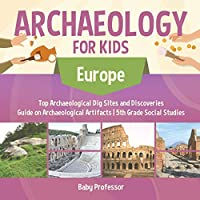 Archaeology for Kids - Europe - Top Archaeological Dig Sites and Discoveries Guide on Archaeological Artifacts 5th Grade Social Studies