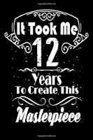 It Took Me 12 Years to Create this Masterpiece: 12 Year Old Birthday Gift Journal / Notebook / Diary / Thanksgiving & Christmas Gift. Funny Birthday gift for Men & Women