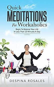 Quick Meditations For Workaholics: Begin To Balance Your Life IN Less Than 10 Minutes A Day by [Rosales, Despina]
