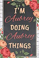 I'm Aubrey Doing Aubrey Things personalized name notebook for girls and women: Personalized Name Journal Writing Notebook For Girls, women, girlfriend, sister, mother, niece or a friend, 150 pages, 6X9, Soft cover, Glossy finish
