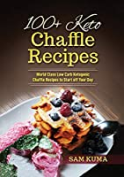 100+ Keto Chaffle Recipes: World Class Low Carb Ketogenic Diet Recipes to Start off Your Day