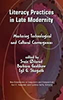 Literacy Practices in Late Modernity: Mastering Technological and Cultural Convergences (New Dimensions in Computers and Composition)