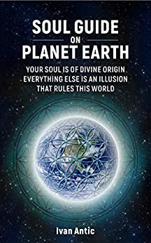 Soul Guide On Planet Earth: Your Soul is of Divine Origin, Everything Else is an Illusion that Rules this World by [Antic, Ivan]