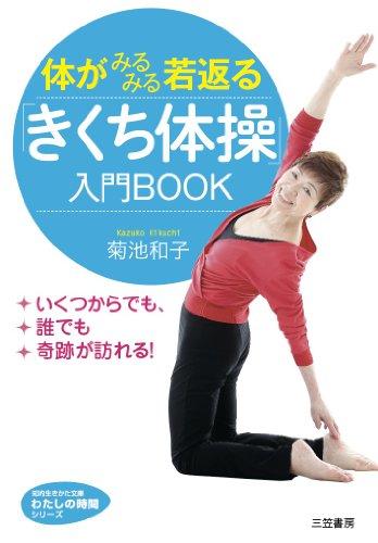 体がみるみる若返る「きくち体操」入門BOOK: いくつからでも、誰でも奇跡が訪れる! (知的生きかた文庫)