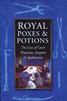 Royal Poxes & Potions: The Lives of Court Physicians, Surgeons & Apothecaries