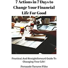 7 Actions in 7 Days to Change Your Financial Life For Good: Practical And Straightforward Guide To Changing Your Life!