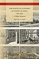The Political Economy of Indigo in India, 1580-1930: A Global Perspective (European Expansion and Indigenous Response)