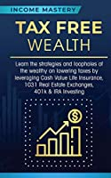 Tax Free Wealth: Learn the strategies and loopholes of the wealthy on lowering taxes by leveraging Cash Value Life Insurance, 1031 Real Estate Exchanges, 401k & IRA Investing