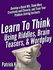 Learn to Think Using Riddles, Brain Teasers, and Wordplay: Develop a Quick Wit, Think More Creatively and Cleverly, and Train your Problem-Solving instincts ... and Fast Action Book 8) (English Edition)
