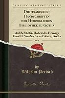 Die Arabischen Handschriften Der Herzoglichen Bibliothek Zu Gotha, Vol. 4: Auf Befehl Sr. Hoheit Des Herzogs Ernst II. Von Sachsen-Coburg-Gotha (Classic Reprint)