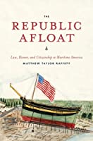 The Republic Afloat: Law, Honor, and Citizenship in Maritime America (American Beginnings, 1500-1900)