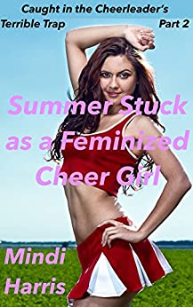 [Harris, Mindi]のCaught in the Cheerleader's Terrible Trap Part Two: Summer Stuck as a Feminized Cheer Girl (Caught in the Cheerleader's Terrible Trap! Book 2) (English Edition)