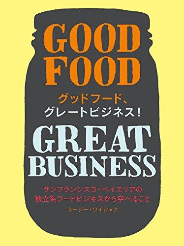 グッドフード、グレートビジネス!: GOOD FOOD GREAT BUSINESS サンフランシスコ・ベイエリアの独立系フードビジネスから学べること