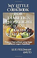 My Little Cookbook for Diabetics and Weight Loss. Cooking with Fruit.: Prepare Food without using Sugar - different sugars Explained