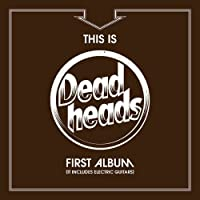 This Is The Deadheads First Album (It Includes Electric Guitars) by Deadheads