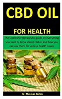Cbd Oil For Health: The Complete therapeutic guide on everything you need to know about cbd oil and how you can use them for various health issues