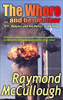 [McCullough, Raymond]のThe Whore and her Mother: 9/11, Babylon and the Return of the King (English Edition)