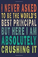 I Never Asked To Be The World's Best Principal But Here I Am Absolutely Crushing It: Funny Journal For Teacher & Student & Principal