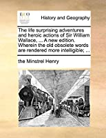 The Life Surprising Adventures and Heroic Actions of Sir William Wallace, ... a New Edition. Wherein the Old Obsolete Words Are Rendered More Intelligible; ...