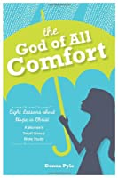 The God of All Comfort: Eight Lessons About Hope in Christ: a Women's Small-group Bible Study