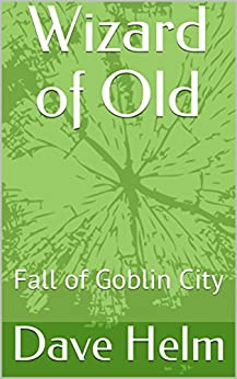 Wizard of Old: Fall of Goblin City by [Helm, Dave]
